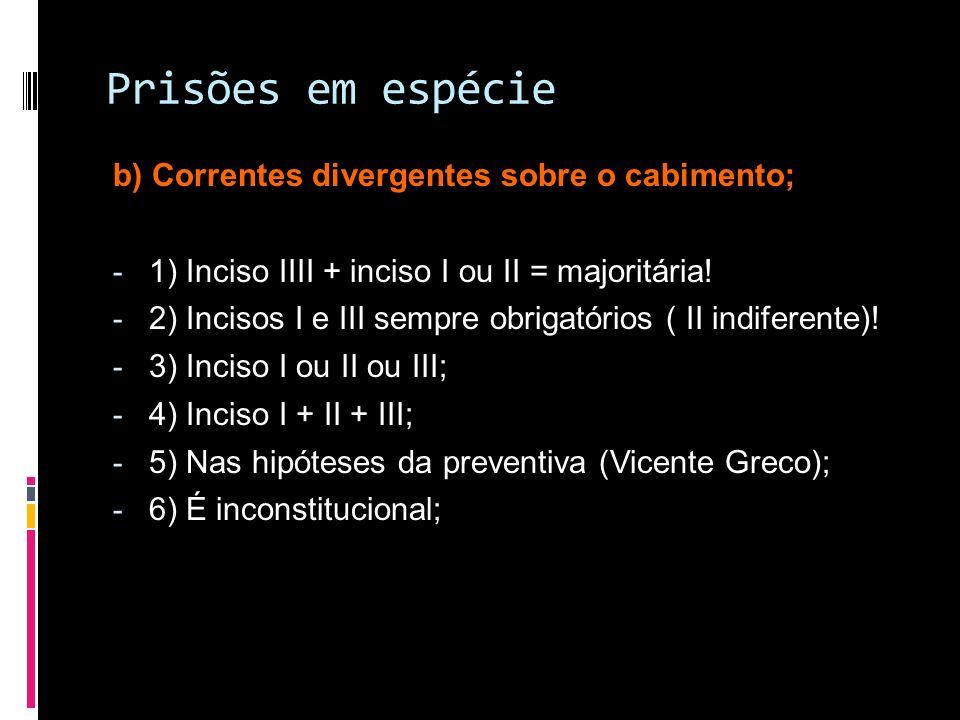 Prisões em espécie b) Correntes divergentes sobre o cabimento; - 1) Inciso IIII + inciso I ou II = majoritária! - 2) Incisos I e III sempre obrigatóri