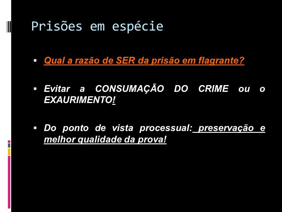 Prisões em espécie Qual a razão de SER da prisão em flagrante? Evitar a CONSUMAÇÃO DO CRIME ou o EXAURIMENTO! Do ponto de vista processual: preservaçã