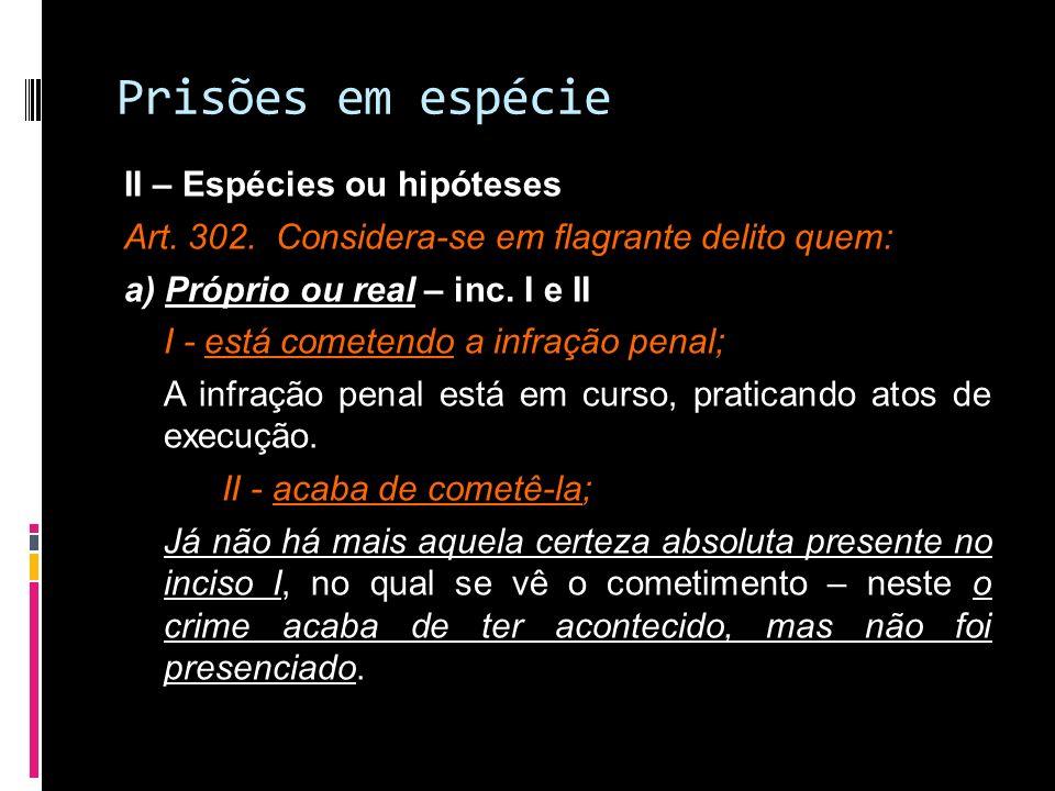 Prisões em espécie II – Espécies ou hipóteses Art. 302. Considera-se em flagrante delito quem: a) Próprio ou real – inc. I e II I - está cometendo a i