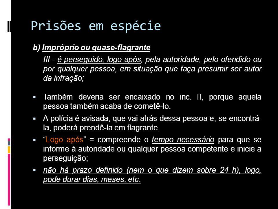 Prisões em espécie b) Impróprio ou quase-flagrante III - é perseguido, logo após, pela autoridade, pelo ofendido ou por qualquer pessoa, em situação q