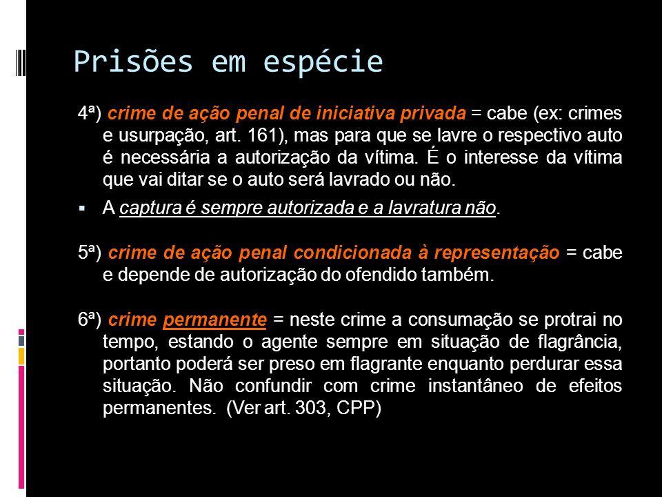 Prisões em espécie 4ª) crime de ação penal de iniciativa privada = cabe (ex: crimes e usurpação, art. 161), mas para que se lavre o respectivo auto é