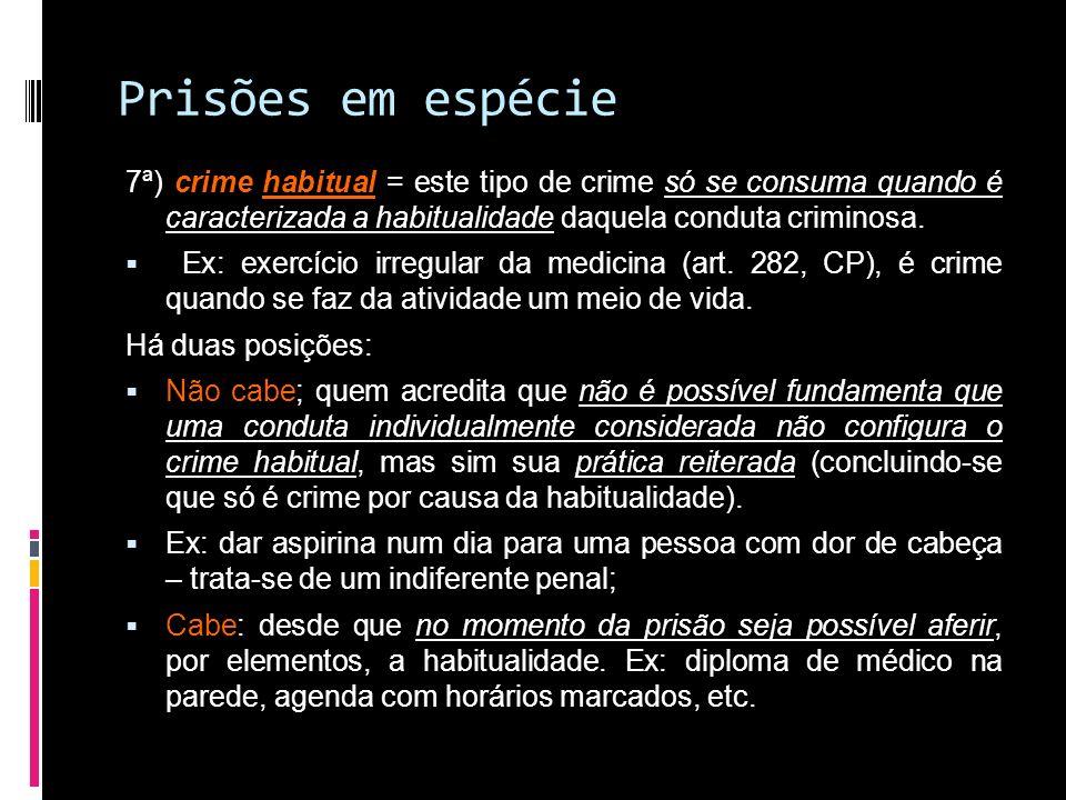 Prisões em espécie 7ª) crime habitual = este tipo de crime só se consuma quando é caracterizada a habitualidade daquela conduta criminosa. Ex: exercíc