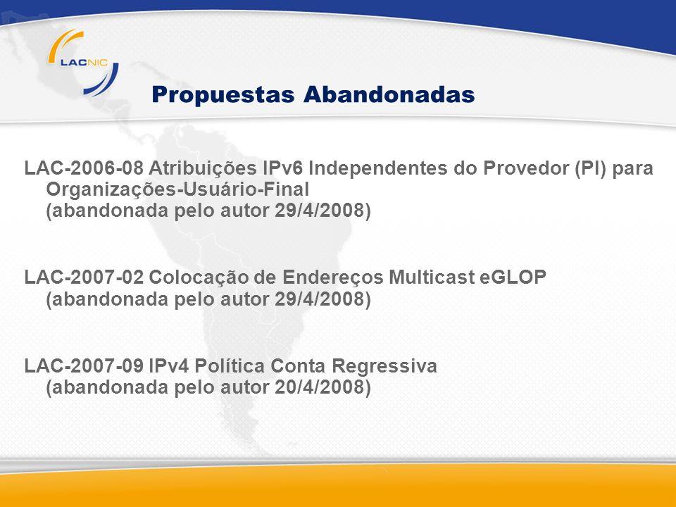 Propuestas Abandonadas LAC-2006-08 Atribuições IPv6 Independentes do Provedor (PI) para Organizações-Usuário-Final (abandonada pelo autor 29/4/2008) LAC-2007-02 Colocação de Endereços Multicast eGLOP (abandonada pelo autor 29/4/2008) LAC-2007-09 IPv4 Política Conta Regressiva (abandonada pelo autor 20/4/2008)