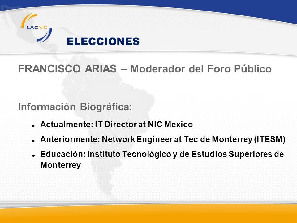 ELECCIONES FRANCISCO ARIAS – Moderador del Foro Público Información Biográfica: Actualmente: IT Director at NIC Mexico Anteriormente: Network Engineer at Tec de Monterrey (ITESM) Educación: Instituto Tecnológico y de Estudios Superiores de Monterrey