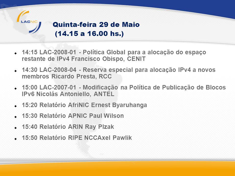 Quinta-feira 29 de Maio (14.15 a 16.00 hs.) 14:15 LAC-2008-01 - Política Global para a alocação do espaço restante de IPv4 Francisco Obispo, CENIT 14:30 LAC-2008-04 - Reserva especial para alocação IPv4 a novos membros Ricardo Presta, RCC 15:00 LAC-2007-01 - Modificação na Política de Publicação de Blocos IPv6 Nicolás Antoniello, ANTEL 15:20 Relatório AfriNIC Ernest Byaruhanga 15:30 Relatório APNIC Paul Wilson 15:40 Relatório ARIN Ray Plzak 15:50 Relatório RIPE NCCAxel Pawlik