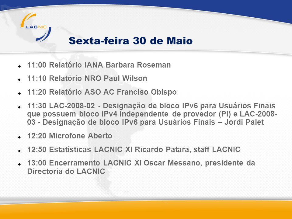 Sexta-feira 30 de Maio 11:00 Relatório IANA Barbara Roseman 11:10 Relatório NRO Paul Wilson 11:20 Relatório ASO AC Franciso Obispo 11:30 LAC-2008-02 - Designação de bloco IPv6 para Usuários Finais que possuem bloco IPv4 independente de provedor (PI) e LAC-2008- 03 - Designação de bloco IPv6 para Usuários Finais – Jordi Palet 12:20 Microfone Aberto 12:50 Estatísticas LACNIC XI Ricardo Patara, staff LACNIC 13:00 Encerramento LACNIC XI Oscar Messano, presidente da Directoria do LACNIC
