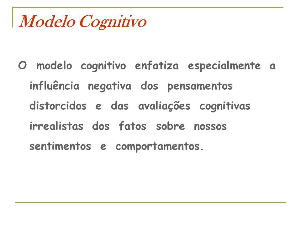 Modelo Cognitivo O modelo cognitivo enfatiza especialmente a influência negativa dos pensamentos distorcidos e das avaliações cognitivas irrealistas d
