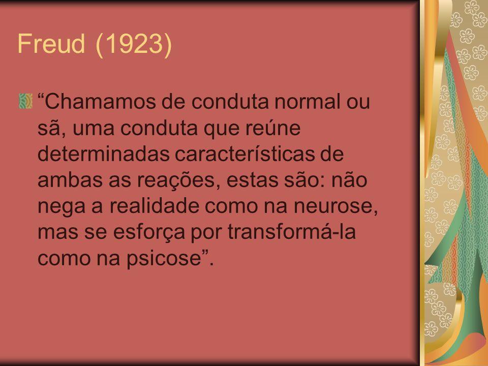 Freud (1923) Chamamos de conduta normal ou sã, uma conduta que reúne determinadas características de ambas as reações, estas são: não nega a realidade como na neurose, mas se esforça por transformá-la como na psicose.