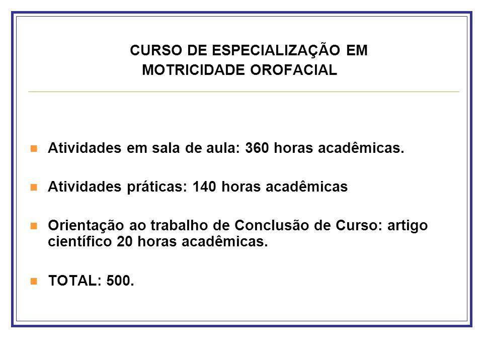 CURSO DE ESPECIALIZAÇÃO EM MOTRICIDADE OROFACIAL Atividades em sala de aula: 360 horas acadêmicas. Atividades práticas: 140 horas acadêmicas Orientaçã