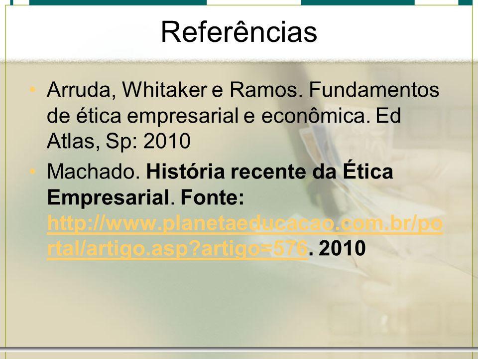 Referências Arruda, Whitaker e Ramos. Fundamentos de ética empresarial e econômica. Ed Atlas, Sp: 2010 Machado. História recente da Ética Empresarial.