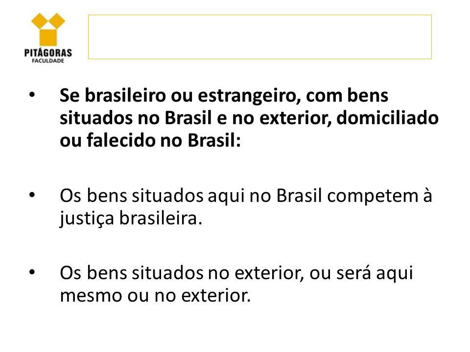 Se brasileiro ou estrangeiro, com bens situados no Brasil e no exterior, domiciliado ou falecido no Brasil: Os bens situados aqui no Brasil competem à