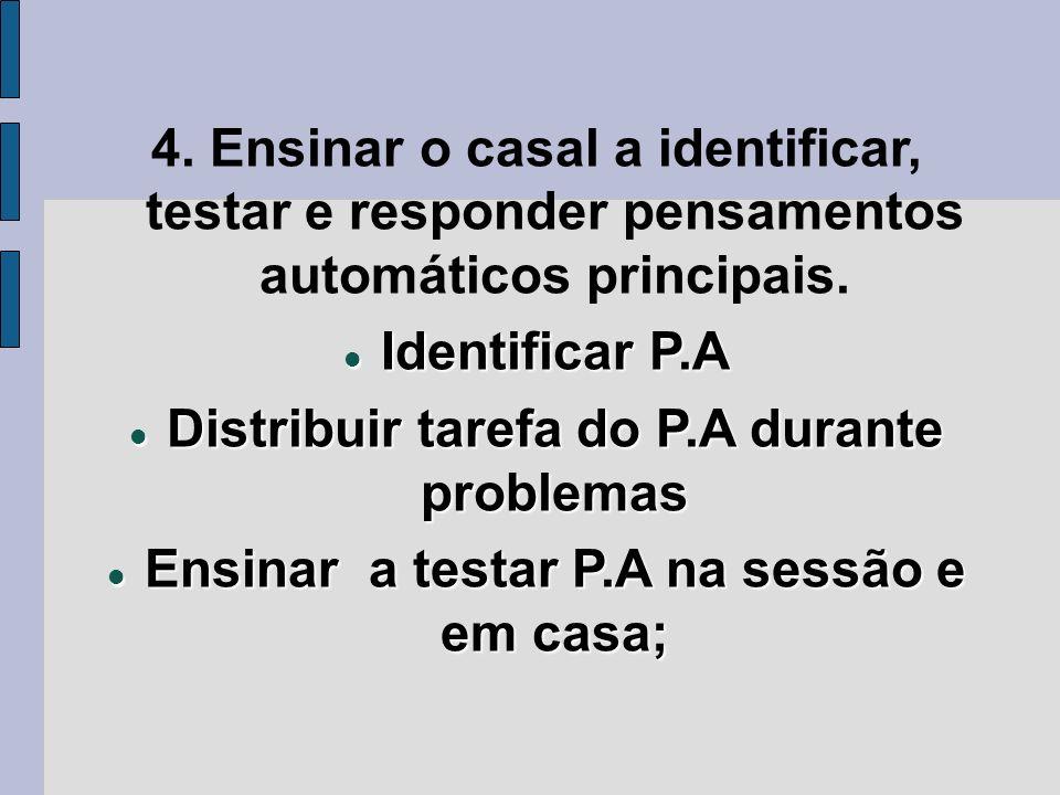 4. Ensinar o casal a identificar, testar e responder pensamentos automáticos principais. Identificar P.A Identificar P.A Distribuir tarefa do P.A dura