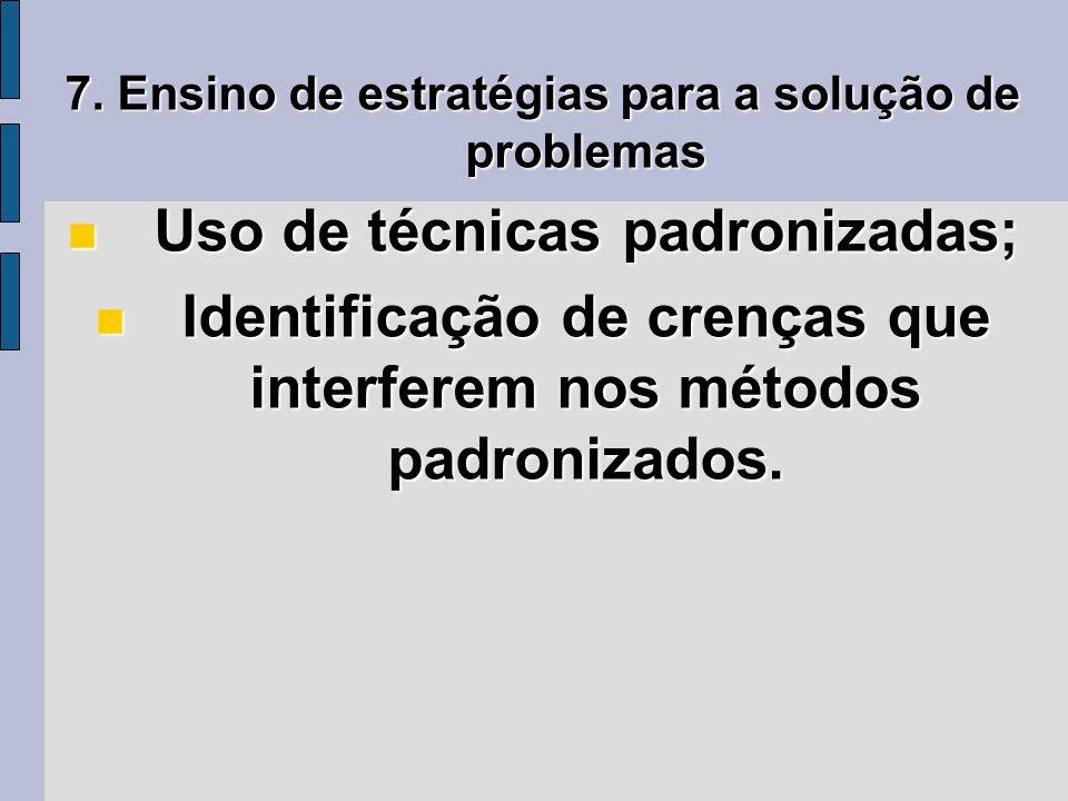 7. Ensino de estratégias para a solução de problemas Uso de técnicas padronizadas; Uso de técnicas padronizadas; Identificação de crenças que interfer