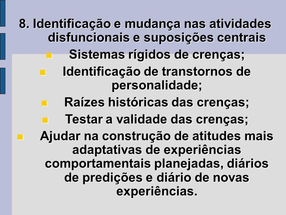 8. Identificação e mudança nas atividades disfuncionais e suposições centrais Sistemas rígidos de crenças; Sistemas rígidos de crenças; Identificação