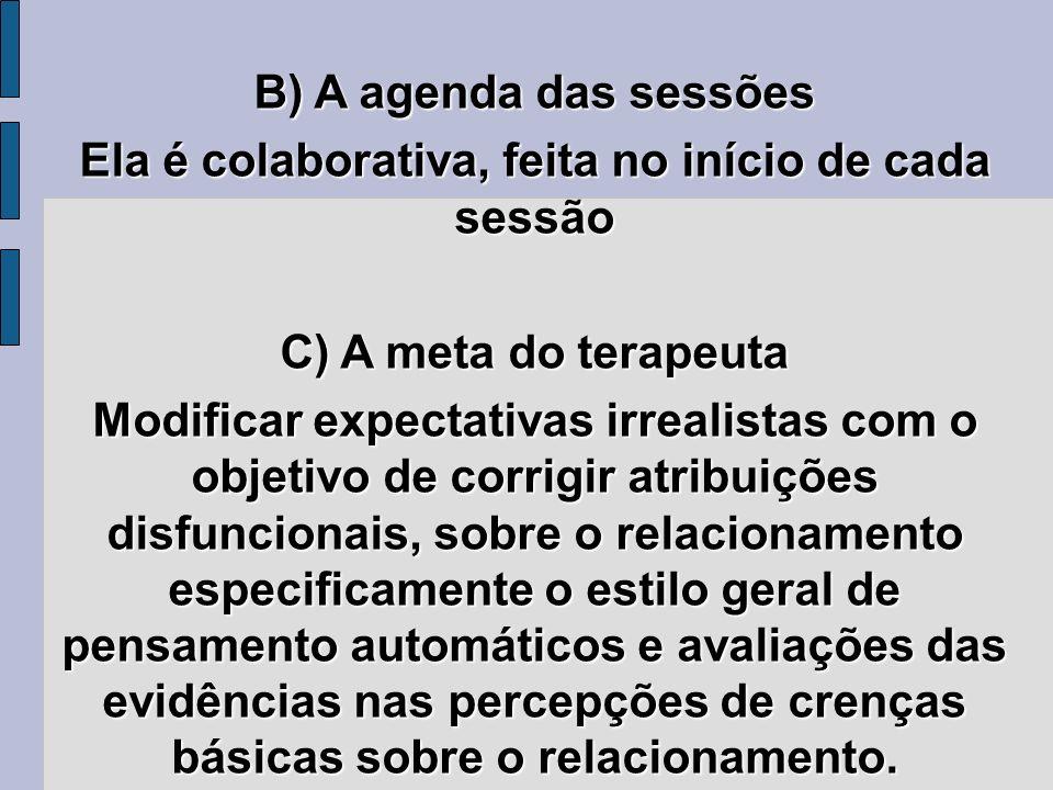 B) A agenda das sessões Ela é colaborativa, feita no início de cada sessão C) A meta do terapeuta Modificar expectativas irrealistas com o objetivo de