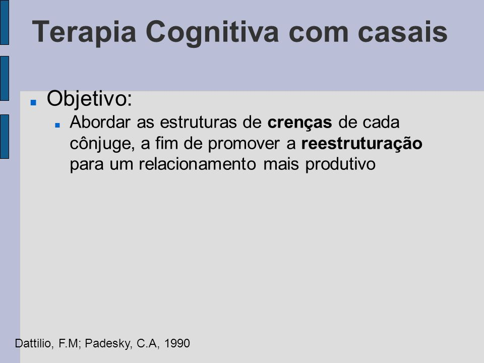 Avaliação É importante identificar: Áreas específicas de problemas, sua importância e efeitos sobre o relacionamento Pensamentos Automáticos do casal Crenças subjacentes (esquemas) Padrões de interação das famílias de origem Dattilio, F.M; Padesky, C.A, 1990