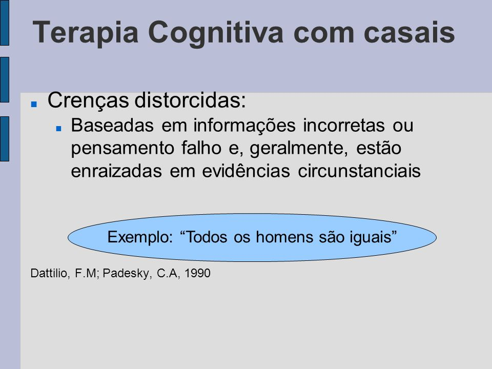 Terapia Cognitiva com casais A versão alternativa dessa afirmação, em geral, inclui mais explanações, vinculadas a certas condições Dattilio, F.M; Padesky, C.A, 1990 Todos os homens são iguais de muitas maneiras, mas ainda sim, cada um é único
