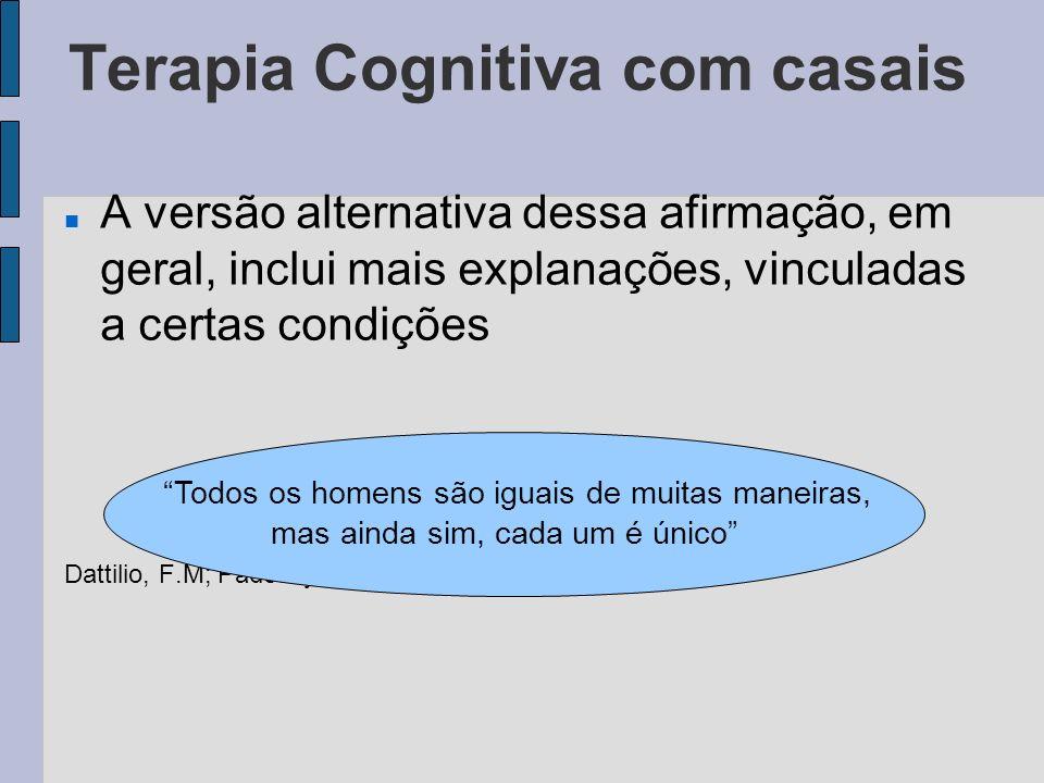 Terapia Cognitiva com casais A versão alternativa dessa afirmação, em geral, inclui mais explanações, vinculadas a certas condições Dattilio, F.M; Pad