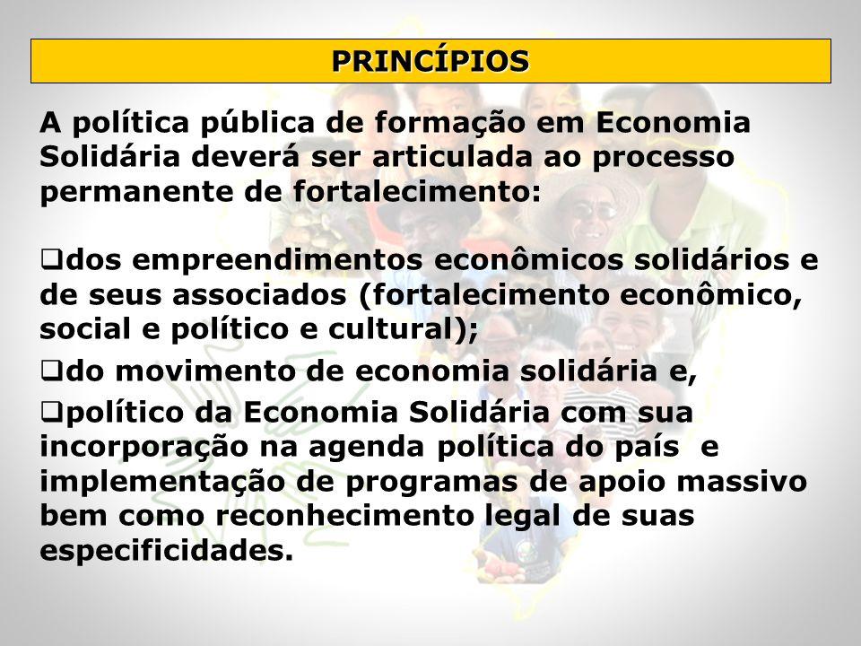 PRINCÍPIOS A política pública de formação em Economia Solidária deverá ser articulada ao processo permanente de fortalecimento: dos empreendimentos ec