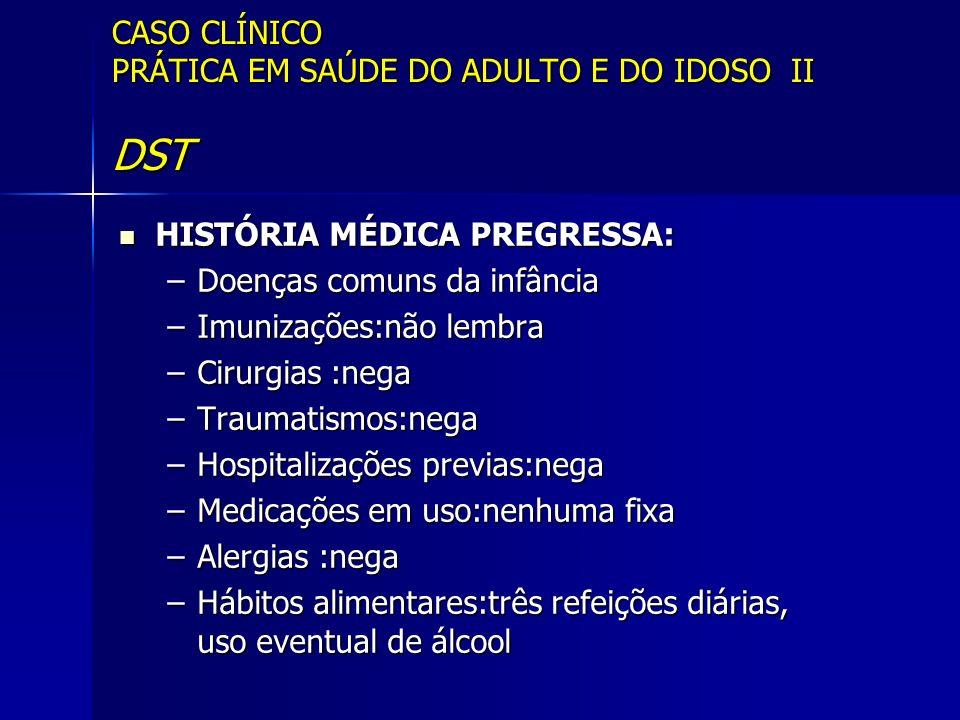 CASO CLÍNICO PRÁTICA EM SAÚDE DO ADULTO E DO IDOSO II DST HISTÓRIA MÉDICA PREGRESSA: HISTÓRIA MÉDICA PREGRESSA: –Doenças comuns da infância –Imunizaçõ