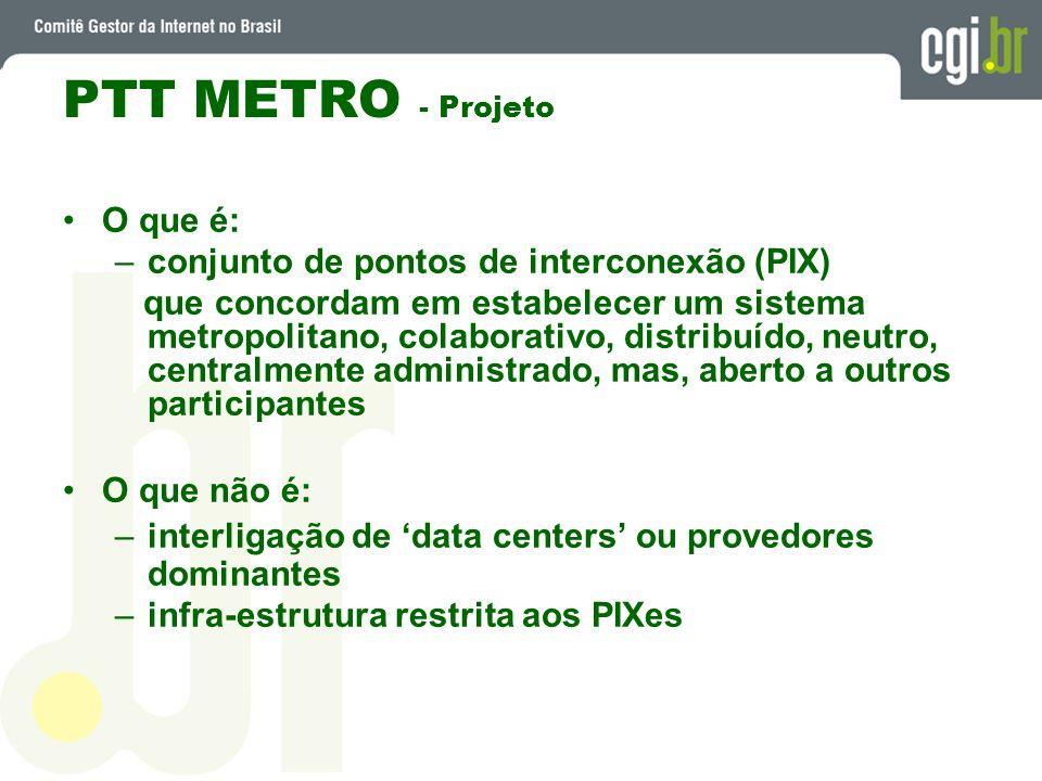 PTT METRO - Projeto O que é: –conjunto de pontos de interconexão (PIX) que concordam em estabelecer um sistema metropolitano, colaborativo, distribuíd