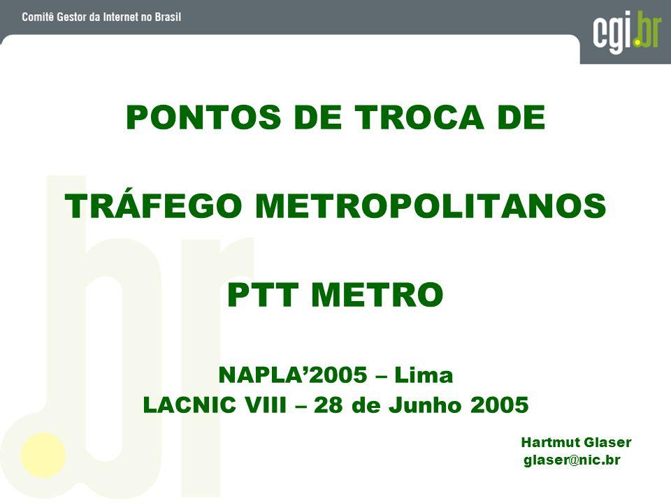 PONTOS DE TROCA DE TRÁFEGO METROPOLITANOS PTT METRO NAPLA2005 – Lima LACNIC VIII – 28 de Junho 2005 Hartmut Glaser glaser@nic.br