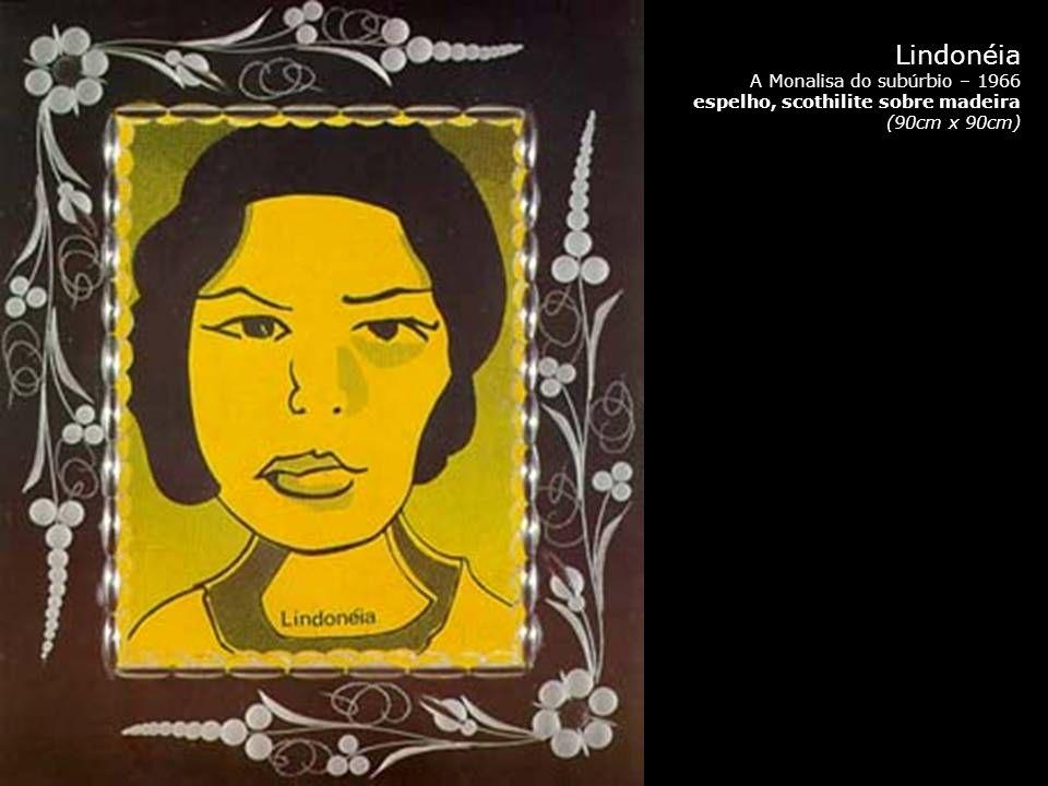 Lindonéia A Monalisa do subúrbio – 1966 espelho, scothilite sobre madeira (90cm x 90cm)
