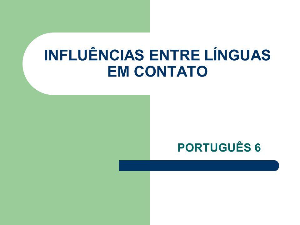 INFLUÊNCIAS ENTRE LÍNGUAS EM CONTATO PORTUGUÊS 6