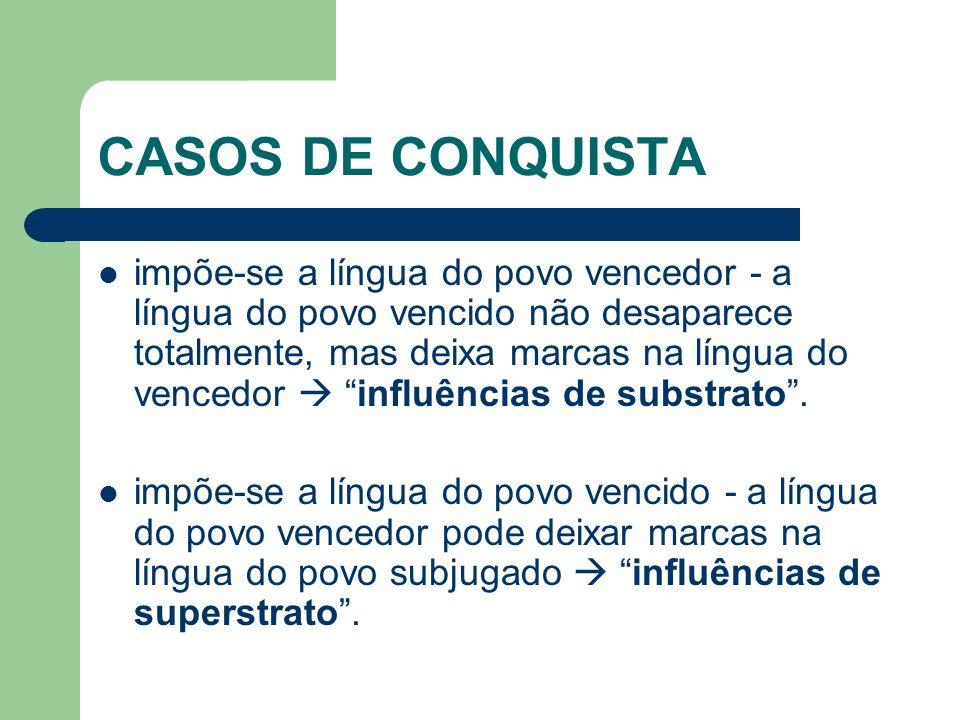 CASOS DE CONQUISTA impõe-se a língua do povo vencedor - a língua do povo vencido não desaparece totalmente, mas deixa marcas na língua do vencedor inf