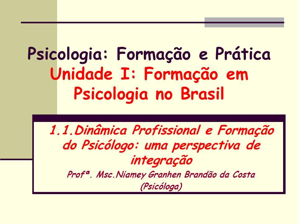 Psicologia: Formação e Prática Unidade I: Formação em Psicologia no Brasil 1.1.Dinâmica Profissional e Formação do Psicólogo: uma perspectiva de integ