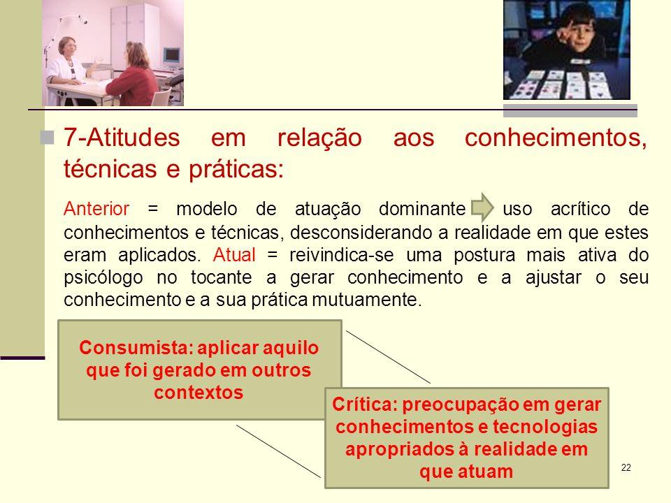 7-Atitudes em relação aos conhecimentos, técnicas e práticas: Anterior = modelo de atuação dominante uso acrítico de conhecimentos e técnicas, descons
