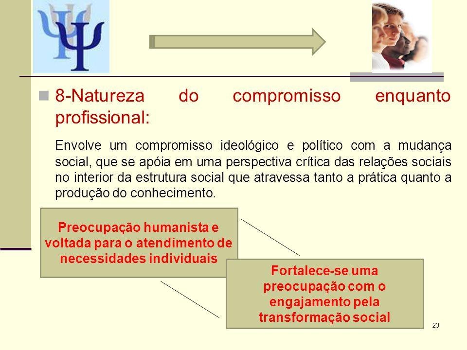 8-Natureza do compromisso enquanto profissional: Envolve um compromisso ideológico e político com a mudança social, que se apóia em uma perspectiva cr