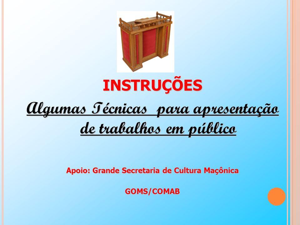 INSTRUÇÕES Algumas Técnicas para apresentação de trabalhos em público Apoio: Grande Secretaria de Cultura Maçônica GOMS/COMAB