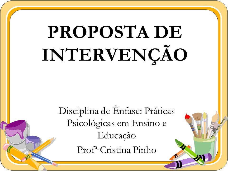 PROPOSTA DE INTERVENÇÃO Disciplina de Ênfase: Práticas Psicológicas em Ensino e Educação Profª Cristina Pinho