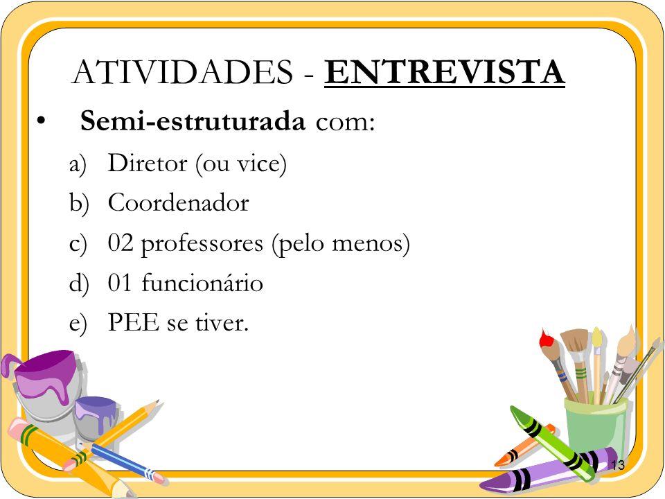 13 ATIVIDADES - ENTREVISTA Semi-estruturada com: a)Diretor (ou vice) b)Coordenador c)02 professores (pelo menos) d)01 funcionário e)PEE se tiver.
