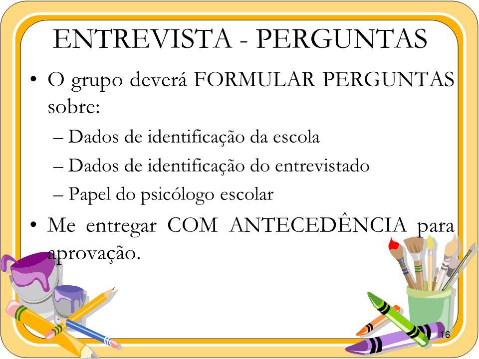 16 ENTREVISTA - PERGUNTAS O grupo deverá FORMULAR PERGUNTAS sobre: –Dados de identificação da escola –Dados de identificação do entrevistado –Papel do