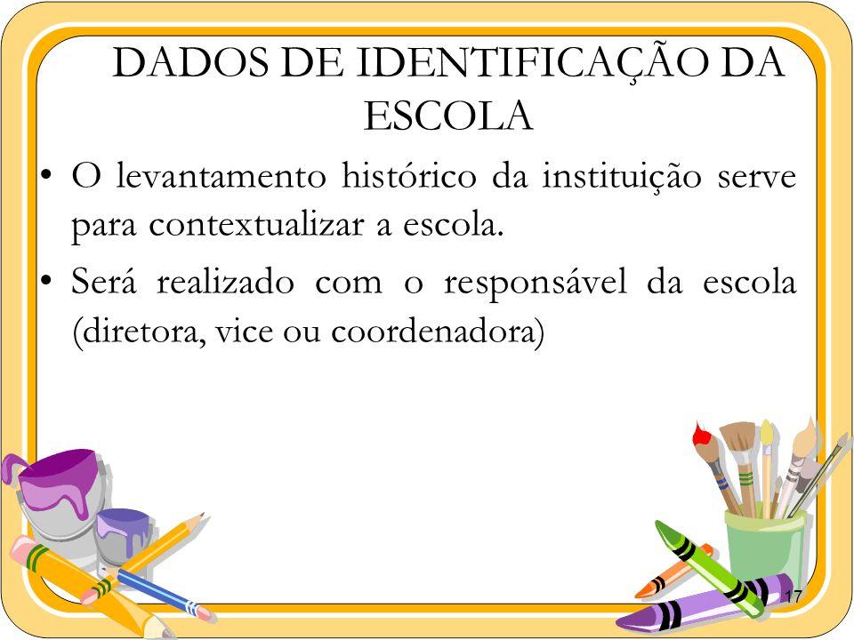 17 DADOS DE IDENTIFICAÇÃO DA ESCOLA O levantamento histórico da instituição serve para contextualizar a escola. Será realizado com o responsável da es