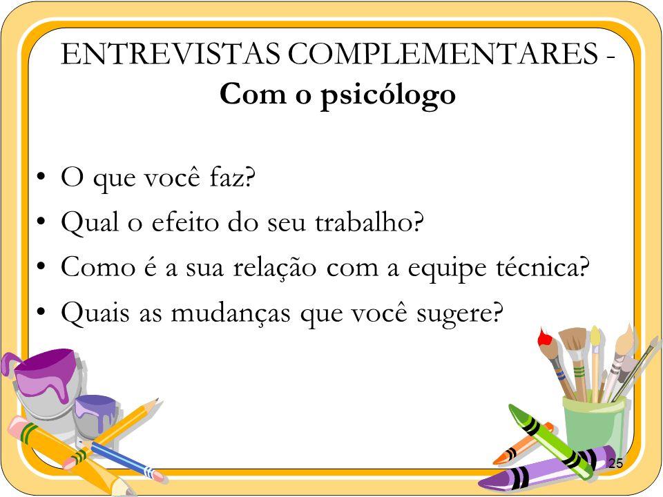 25 ENTREVISTAS COMPLEMENTARES - Com o psicólogo O que você faz? Qual o efeito do seu trabalho? Como é a sua relação com a equipe técnica? Quais as mud
