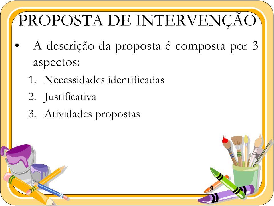 PROPOSTA DE INTERVENÇÃO A descrição da proposta é composta por 3 aspectos: 1.Necessidades identificadas 2.Justificativa 3.Atividades propostas