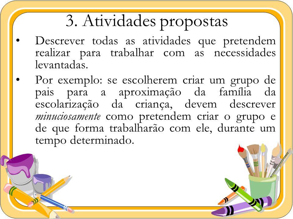 3. Atividades propostas Descrever todas as atividades que pretendem realizar para trabalhar com as necessidades levantadas. Por exemplo: se escolherem