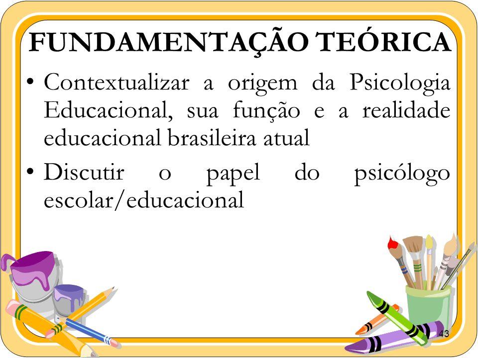 43 FUNDAMENTAÇÃO TEÓRICA Contextualizar a origem da Psicologia Educacional, sua função e a realidade educacional brasileira atual Discutir o papel do