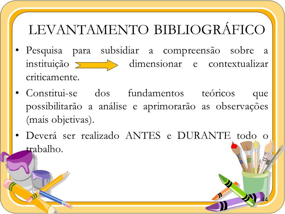 44 LEVANTAMENTO BIBLIOGRÁFICO Pesquisa para subsidiar a compreensão sobre a instituiçãodimensionar e contextualizar criticamente. Constitui-se dos fun