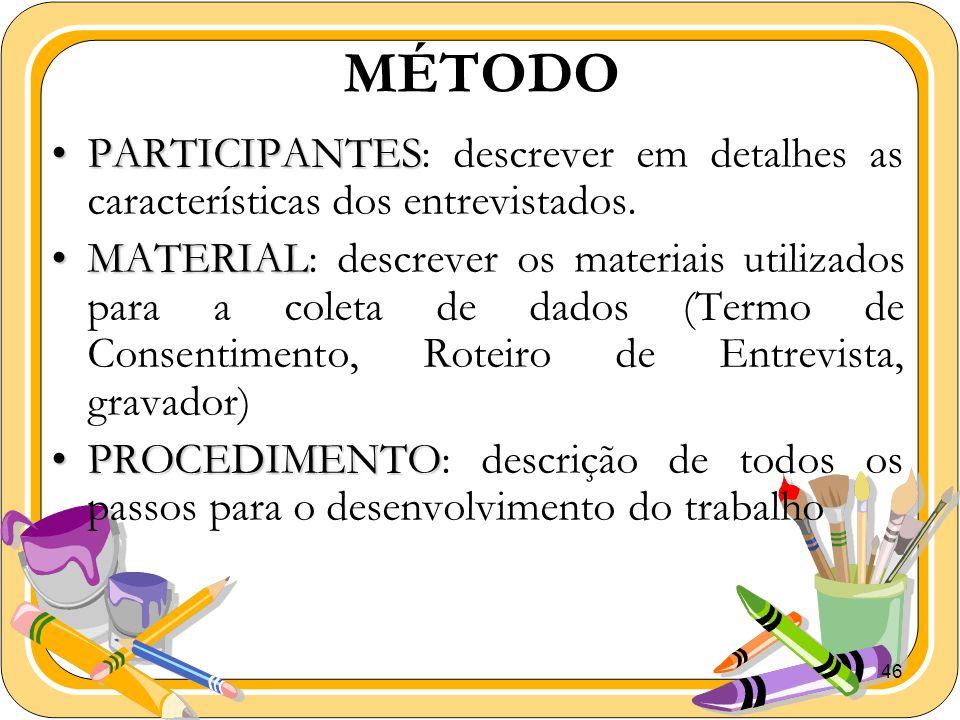46 MÉTODO PARTICIPANTESPARTICIPANTES: descrever em detalhes as características dos entrevistados. MATERIALMATERIAL: descrever os materiais utilizados