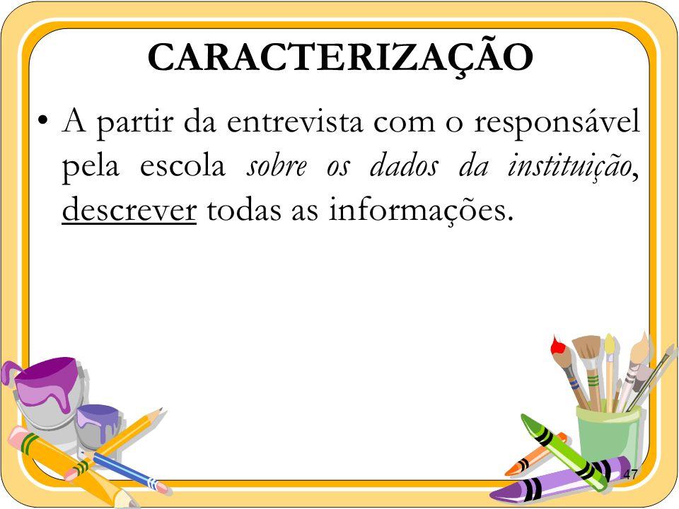 47 CARACTERIZAÇÃO A partir da entrevista com o responsável pela escola sobre os dados da instituição, descrever todas as informações.