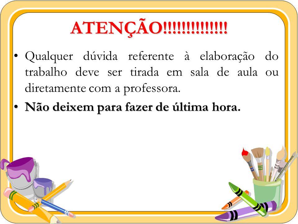 ATENÇÃO!!!!!!!!!!!!!! Qualquer dúvida referente à elaboração do trabalho deve ser tirada em sala de aula ou diretamente com a professora. Não deixem p
