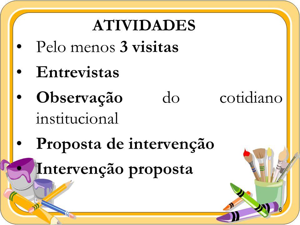6 ATIVIDADES Pelo menos 3 visitas Entrevistas Observação do cotidiano institucional Proposta de intervenção Intervenção proposta