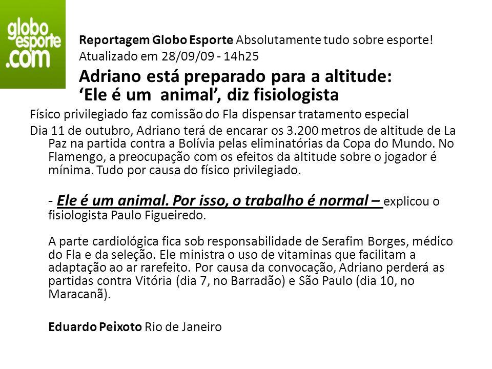 Reportagem Globo Esporte Absolutamente tudo sobre esporte! Atualizado em 28/09/09 - 14h25 Adriano está preparado para a altitude: Ele é um animal, diz