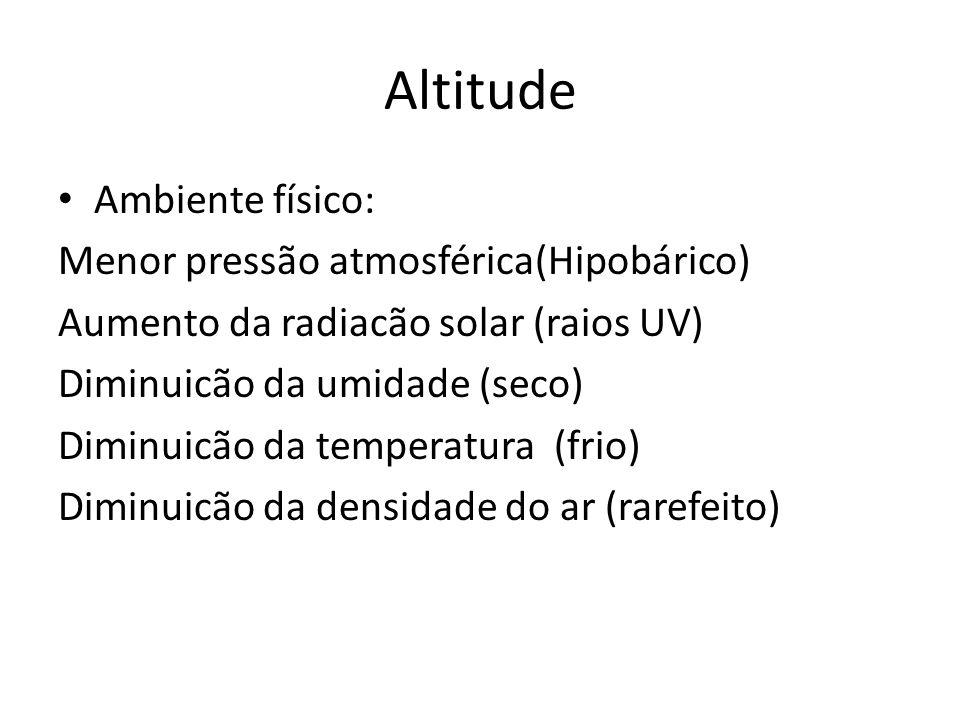 Altitude Ambiente físico: Menor pressão atmosférica(Hipobárico) Aumento da radiacão solar (raios UV) Diminuicão da umidade (seco) Diminuicão da temper