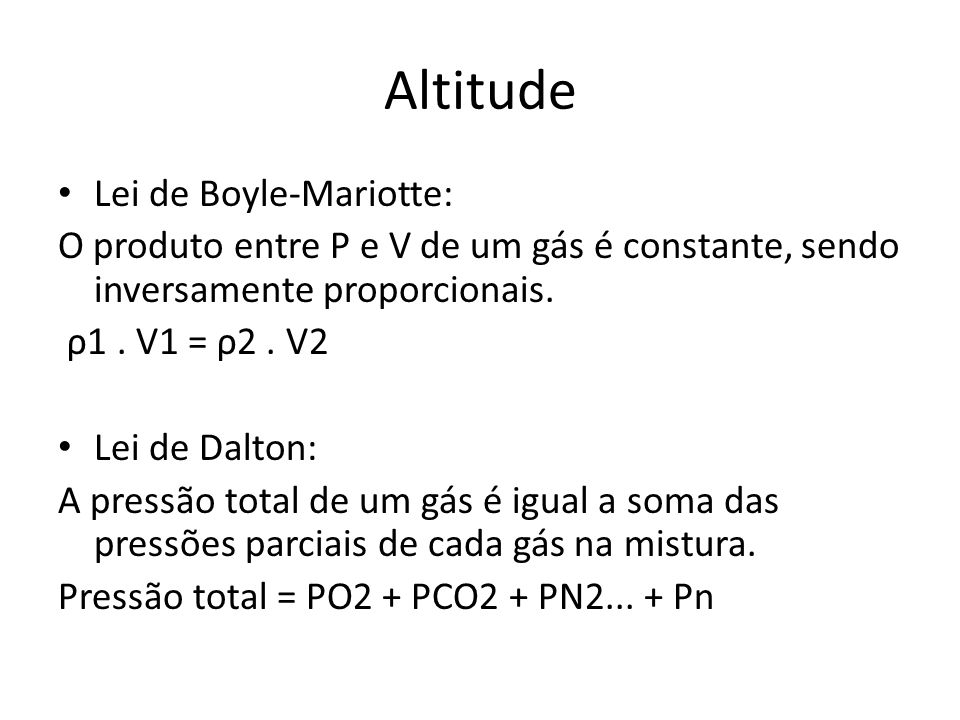 Altitude Lei de Boyle-Mariotte: O produto entre P e V de um gás é constante, sendo inversamente proporcionais. ρ1. V1 = ρ2. V2 Lei de Dalton: A pressã
