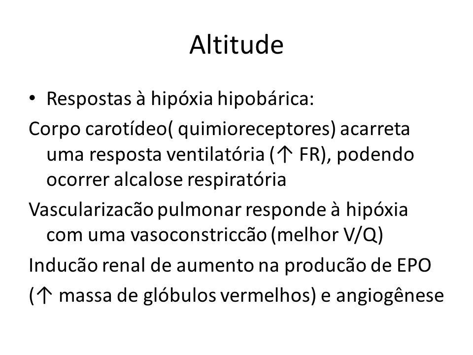 Altitude Respostas à hipóxia hipobárica: Corpo carotídeo( quimioreceptores) acarreta uma resposta ventilatória ( FR), podendo ocorrer alcalose respira